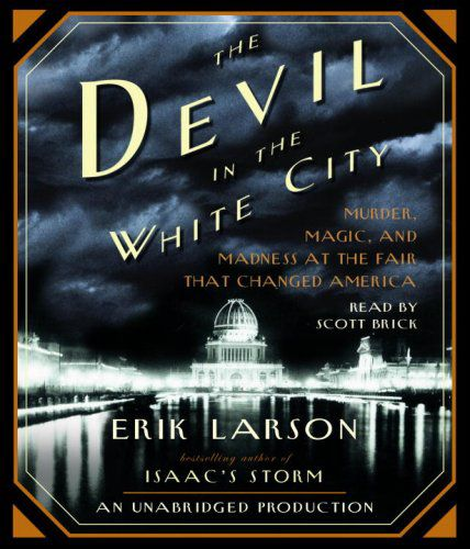 The Devil in the White City Murder, Magic, and Madness at the Fair That Changed America (Audiobook)