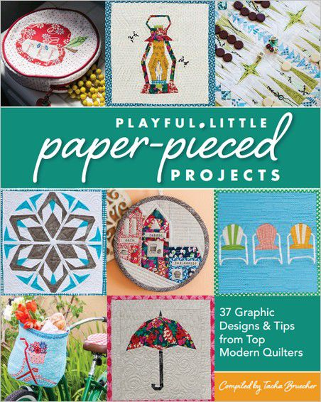 Playful Little Paper-Pieced Projects 37 Graphic Designs & Tips from Top Modern Quilters by Tacha Bru...