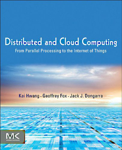 Kai Hwang, Jack Dongarra, Geoffrey C. Fox, Distributed and Cloud Computing From Parallel Processing ...