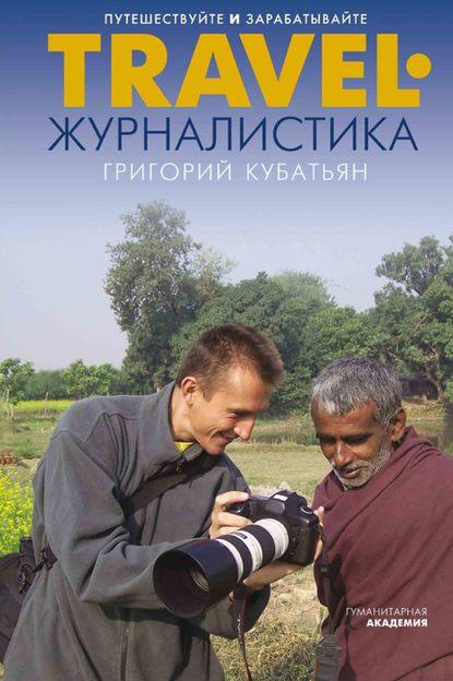 Григорий Кубатьян - Travel-журналистика. Путешествуйте и зарабатывайте (2018) PDF, FB2, RTF, EPUB, MOBI