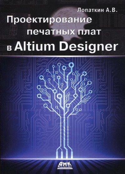Проектирование печатных плат в Altium Designer (2016) Лопаткин А. В.